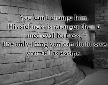 You can't change him. His sickness is stronger than a medieval fortress. All you can do to save yourself is escape.