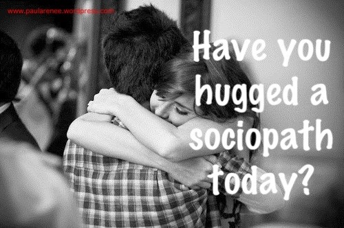 Have you hugged a sociopath today?